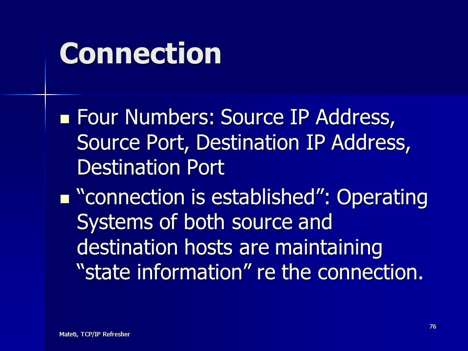Mateti, TCP/IP Refresher 76 Connection Four Numbers: Source IP Address, Source Port, Destination IP Address, Destination Port Four Numbers: Source IP