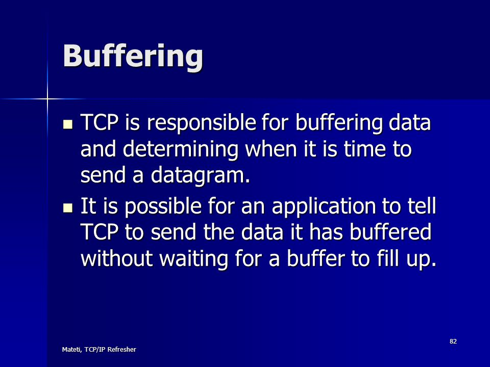 Mateti, TCP/IP Refresher 82 Buffering TCP is responsible for buffering data and determining when it is time to send a datagram. TCP is responsible for