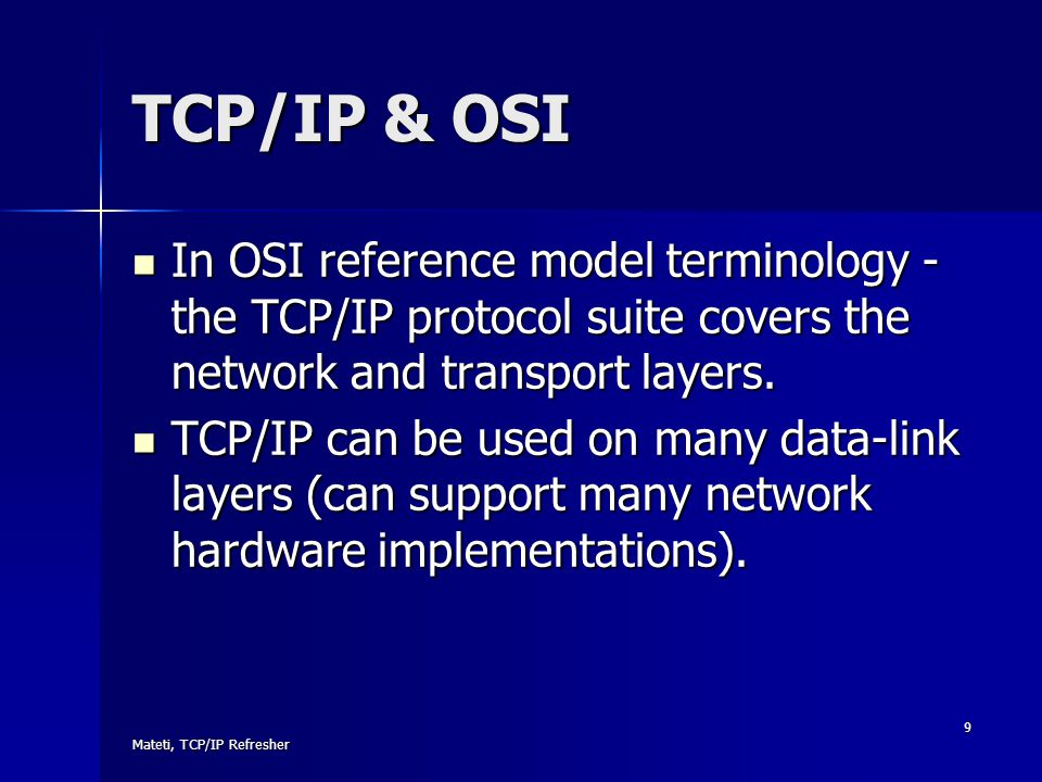 Mateti, TCP/IP Refresher 9 TCP/IP & OSI In OSI reference model terminology - the TCP/IP protocol suite covers the network and transport layers. In OSI
