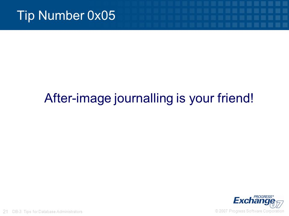 © 2007 Progress Software Corporation 21 DB-3: Tips for Database Administrators Tip Number 0x05 After-image journalling is your friend!