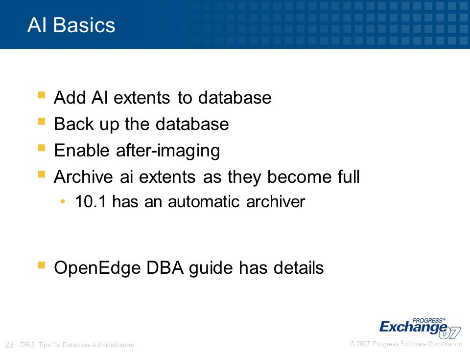 © 2007 Progress Software Corporation 23 DB-3: Tips for Database Administrators AI Basics  Add AI extents to database  Back up the database  Enable