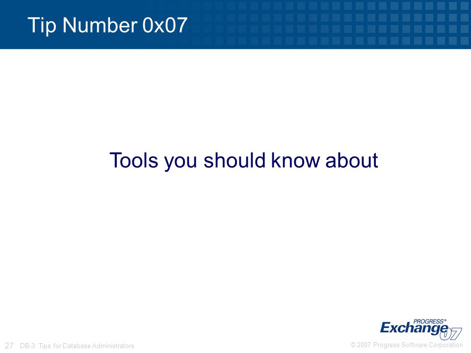 © 2007 Progress Software Corporation 27 DB-3: Tips for Database Administrators Tip Number 0x07 Tools you should know about