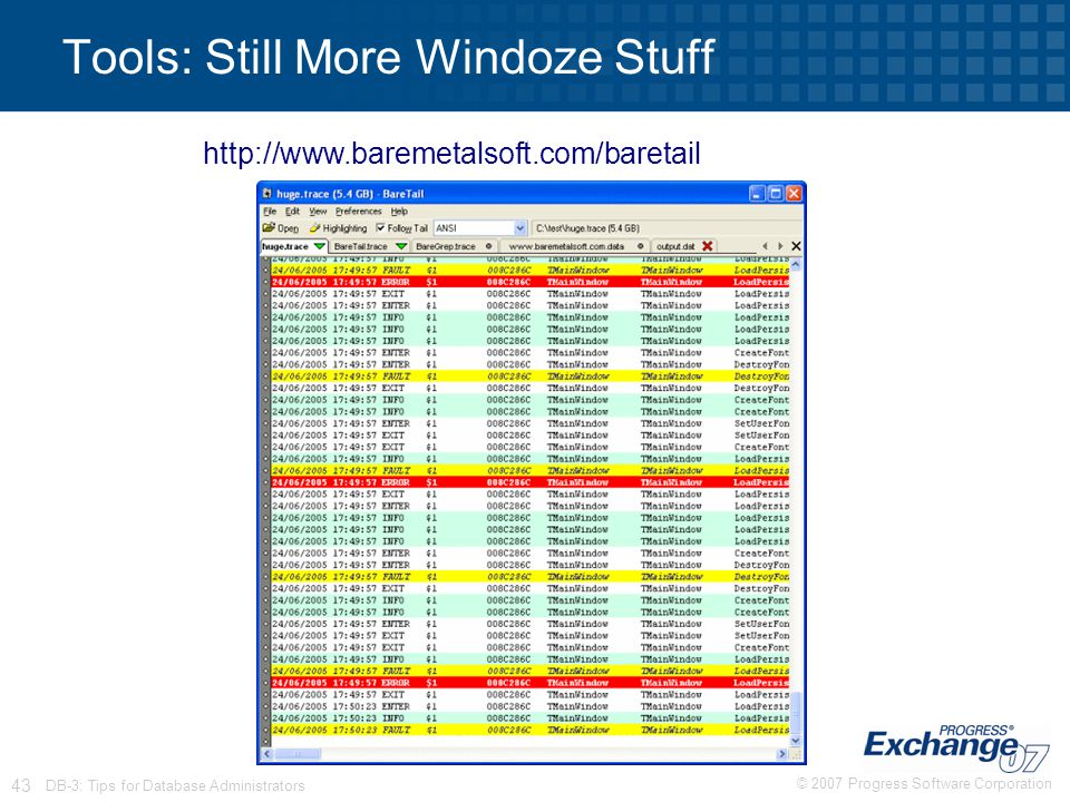 © 2007 Progress Software Corporation 43 DB-3: Tips for Database Administrators Tools: Still More Windoze Stuff http://www.baremetalsoft.com/baretail