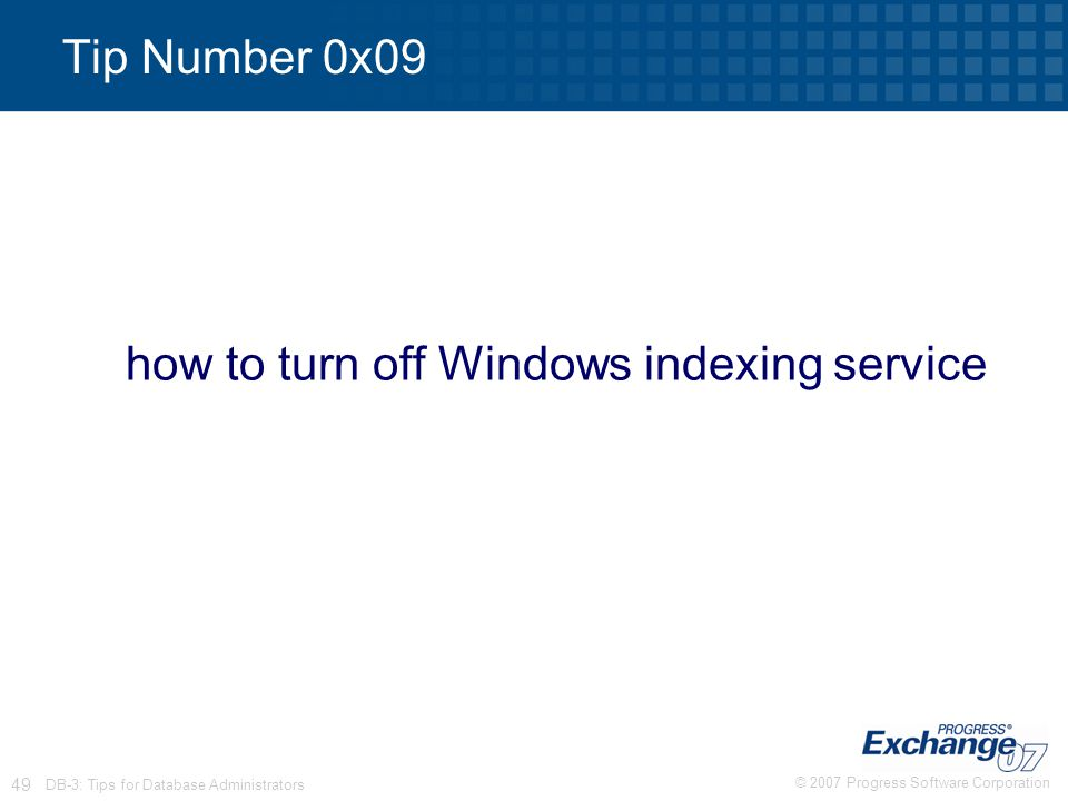 © 2007 Progress Software Corporation 49 DB-3: Tips for Database Administrators Tip Number 0x09 how to turn off Windows indexing service