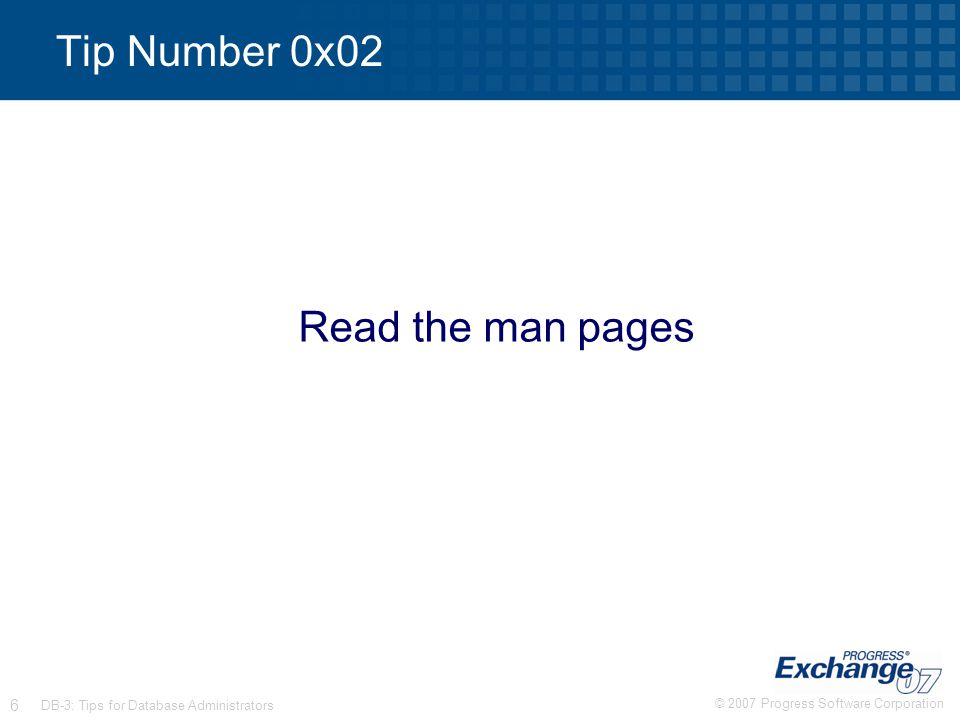© 2007 Progress Software Corporation 6 DB-3: Tips for Database Administrators Tip Number 0x02 Read the man pages