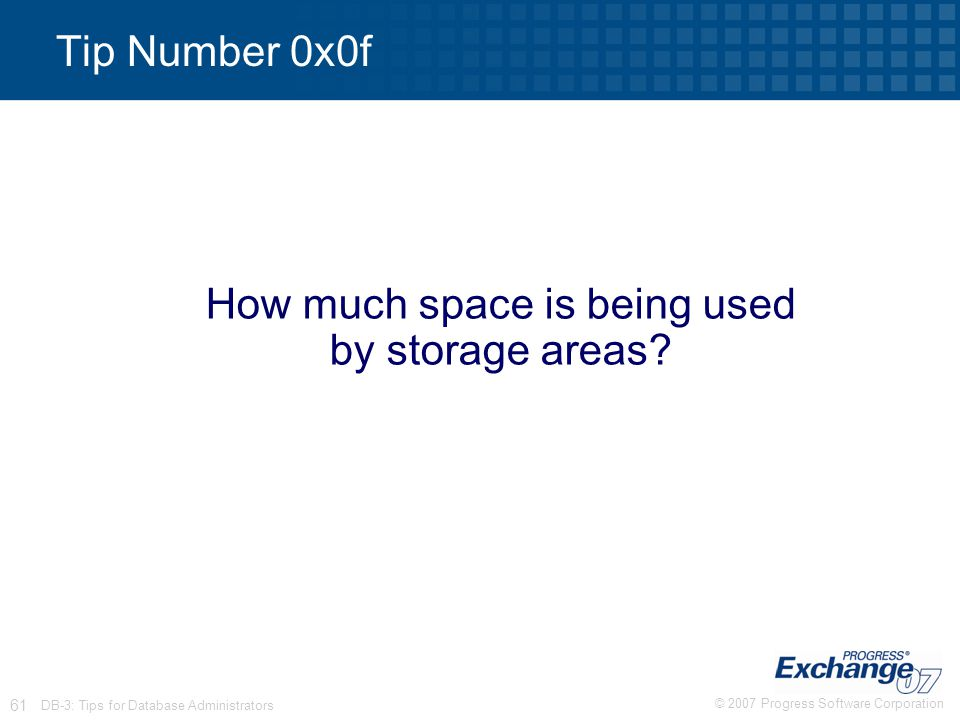 © 2007 Progress Software Corporation 61 DB-3: Tips for Database Administrators Tip Number 0x0f How much space is being used by storage areas?