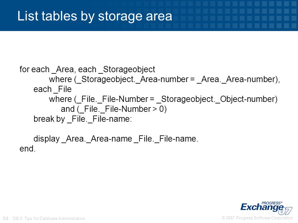© 2007 Progress Software Corporation 64 DB-3: Tips for Database Administrators List tables by storage area for each _Area, each _Storageobject where (