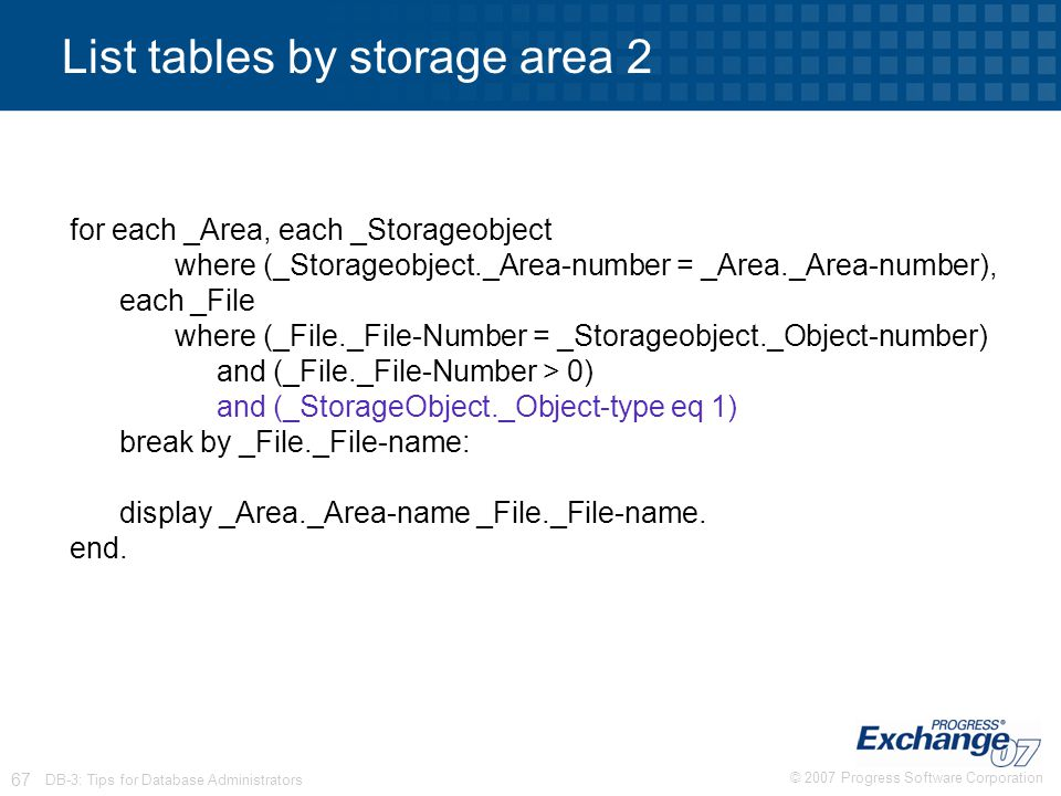 © 2007 Progress Software Corporation 67 DB-3: Tips for Database Administrators List tables by storage area 2 for each _Area, each _Storageobject where