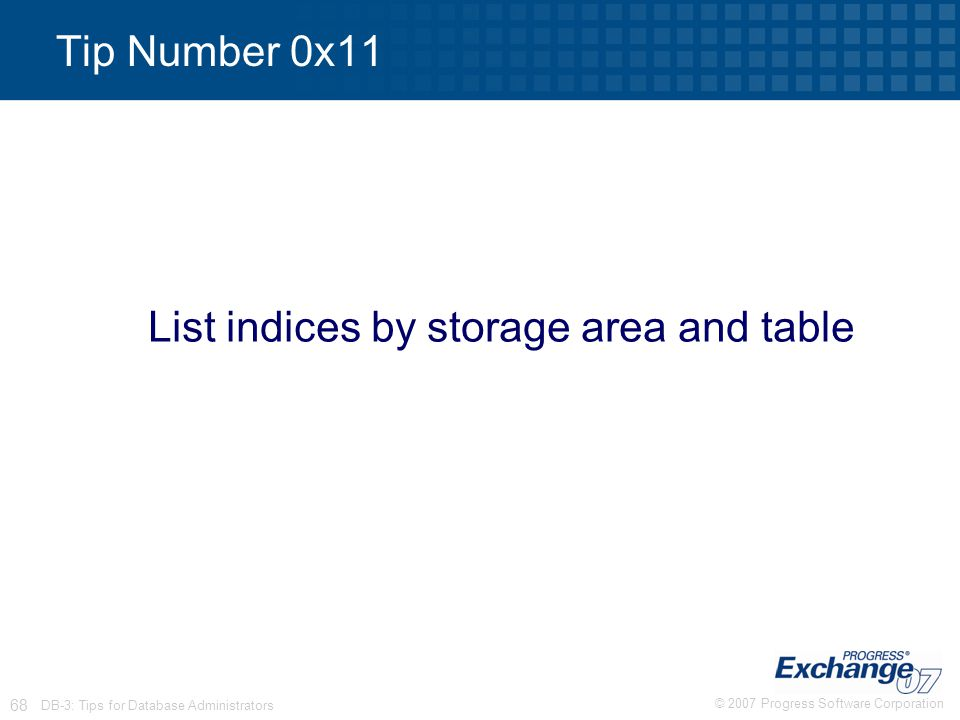 © 2007 Progress Software Corporation 68 DB-3: Tips for Database Administrators Tip Number 0x11 List indices by storage area and table