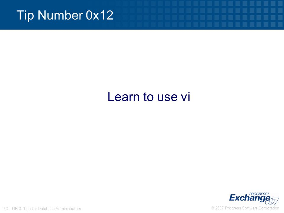 © 2007 Progress Software Corporation 70 DB-3: Tips for Database Administrators Tip Number 0x12 Learn to use vi
