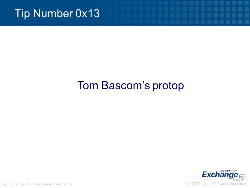 © 2007 Progress Software Corporation 72 DB-3: Tips for Database Administrators Tip Number 0x13 Tom Bascom's protop