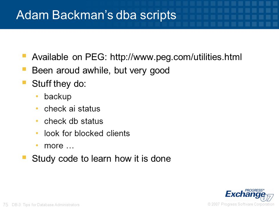 © 2007 Progress Software Corporation 75 DB-3: Tips for Database Administrators Adam Backman's dba scripts  Available on PEG: http://www.peg.com/utili
