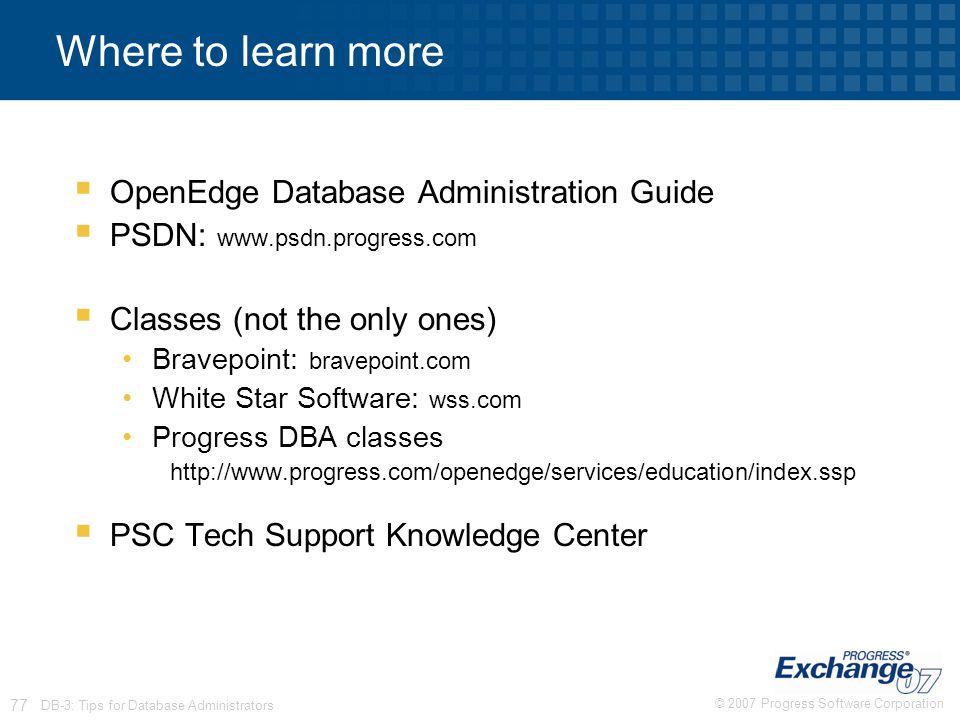 © 2007 Progress Software Corporation 77 DB-3: Tips for Database Administrators Where to learn more  OpenEdge Database Administration Guide  PSDN: ww