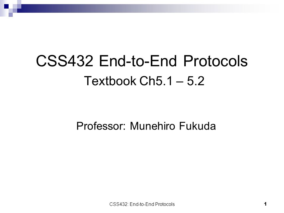 CSS432: End-to-End Protocols 1 CSS432 End-to-End Protocols Textbook Ch5.1 – 5.2 Professor: Munehiro Fukuda
