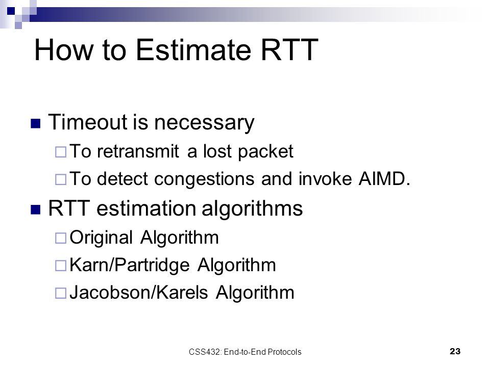 23 How to Estimate RTT Timeout is necessary  To retransmit a lost packet  To detect congestions and invoke AIMD.