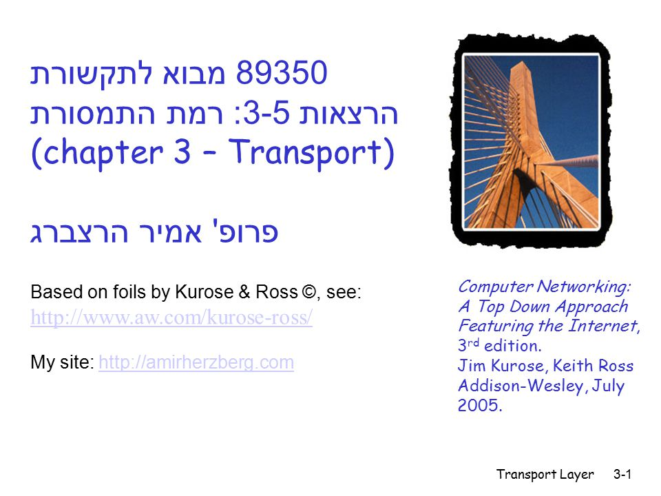 Transport Layer3-1 89350 מבוא לתקשורת הרצאות 3-5: רמת התמסורת (chapter 3 – Transport) פרופ אמיר הרצברג Computer Networking: A Top Down Approach Featuring the Internet, 3 rd edition.