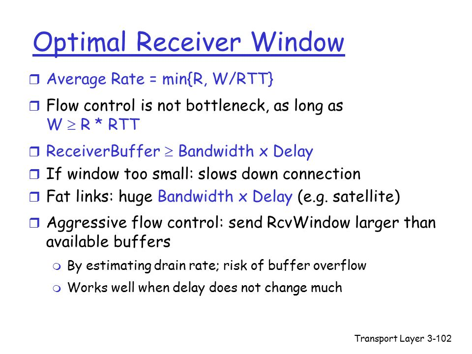 Transport Layer3-102 Optimal Receiver Window r Average Rate = min{R, W/RTT} r Flow control is not bottleneck, as long as W  R * RTT r ReceiverBuffer  Bandwidth x Delay r If window too small: slows down connection r Fat links: huge Bandwidth x Delay (e.g.