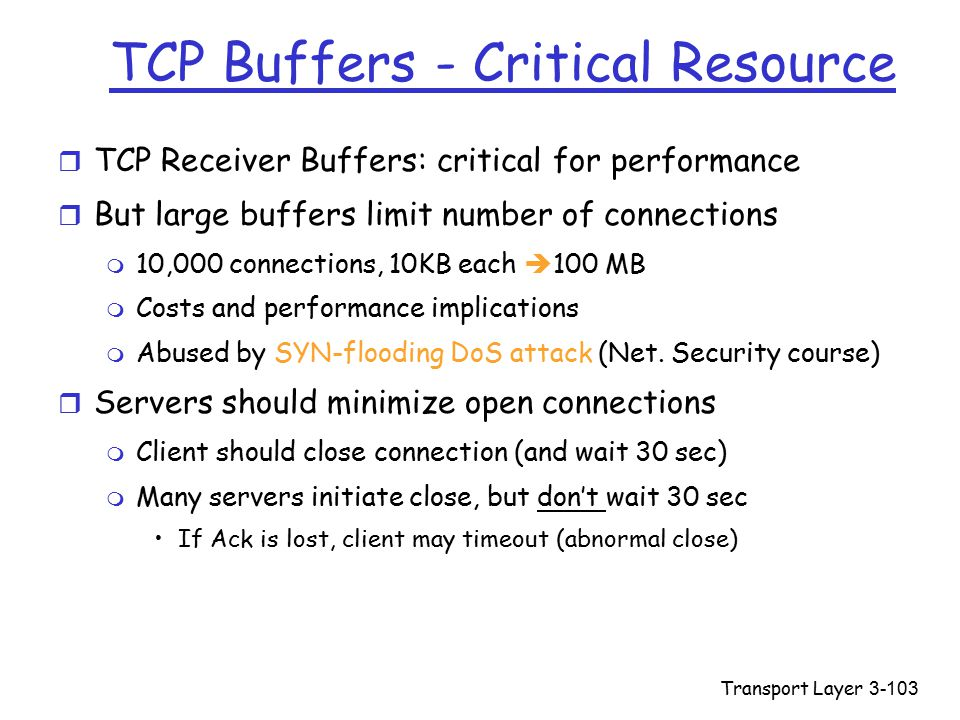 Transport Layer3-103 TCP Buffers - Critical Resource r TCP Receiver Buffers: critical for performance r But large buffers limit number of connections m 10,000 connections, 10KB each  100 MB m Costs and performance implications m Abused by SYN-flooding DoS attack (Net.