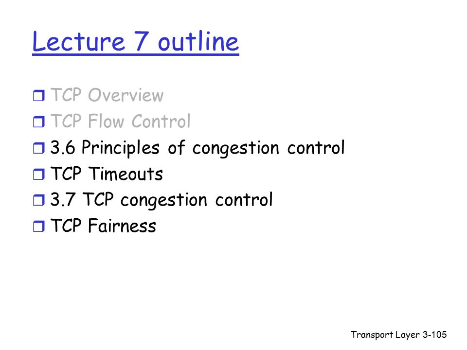 Transport Layer3-105 Lecture 7 outline r TCP Overview r TCP Flow Control r 3.6 Principles of congestion control r TCP Timeouts r 3.7 TCP congestion control r TCP Fairness