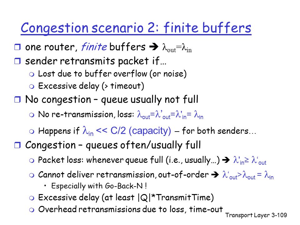 Transport Layer3-109 Congestion scenario 2: finite buffers  one router, finite buffers  λ out =λ in r sender retransmits packet if… m Lost due to buffer overflow (or noise) m Excessive delay (> timeout) r No congestion – queue usually not full  No re-transmission, loss: out = ' out = in = in  Happens if in << C/2 (capacity) – for both senders … r Congestion – queues often/usually full  Packet loss: whenever queue full (i.e., usually…)  in ≥ ' out  Cannot deliver retransmission, out-of-order  ' out > out = in Especially with Go-Back-N .
