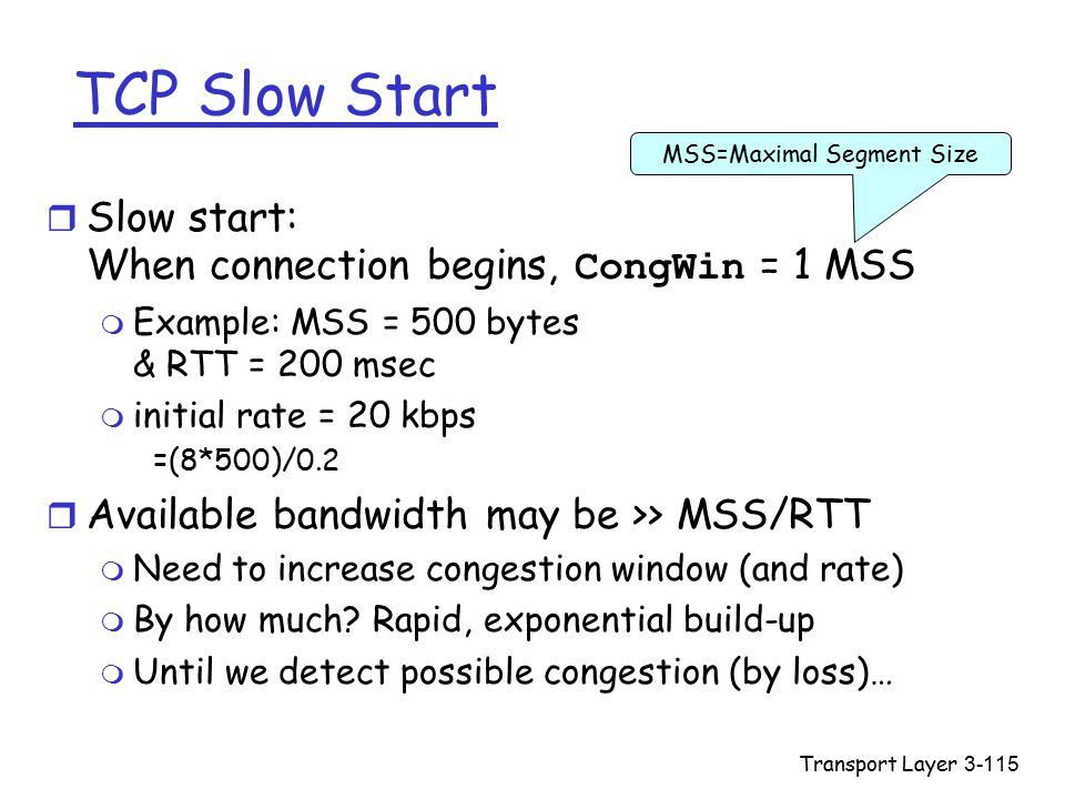 Transport Layer3-115 TCP Slow Start  Slow start: When connection begins, CongWin = 1 MSS m Example: MSS = 500 bytes & RTT = 200 msec m initial rate = 20 kbps =(8*500)/0.2 r Available bandwidth may be >> MSS/RTT m Need to increase congestion window (and rate) m By how much.