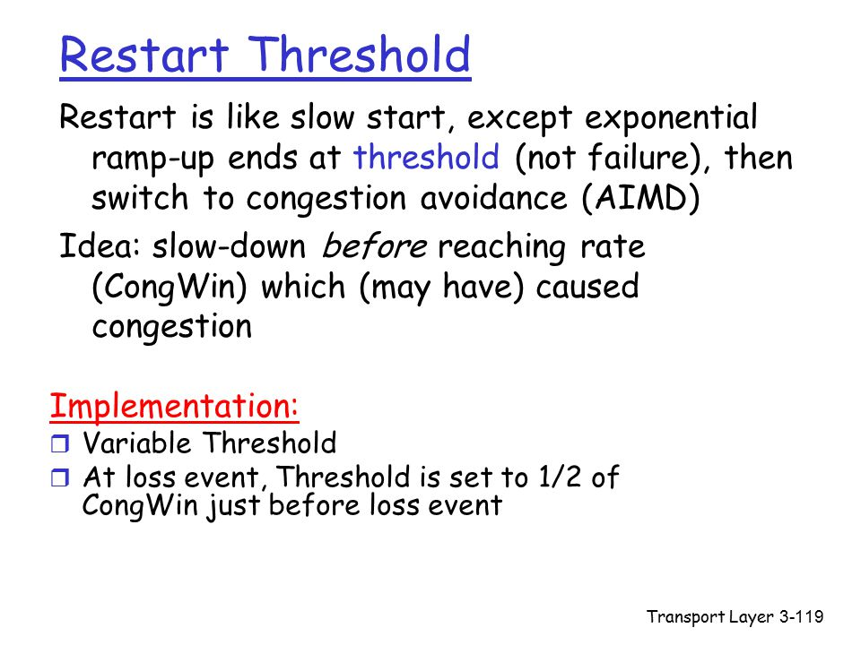 Transport Layer3-119 Restart Threshold Restart is like slow start, except exponential ramp-up ends at threshold (not failure), then switch to congestion avoidance (AIMD) Idea: slow-down before reaching rate (CongWin) which (may have) caused congestion Implementation: r Variable Threshold r At loss event, Threshold is set to 1/2 of CongWin just before loss event