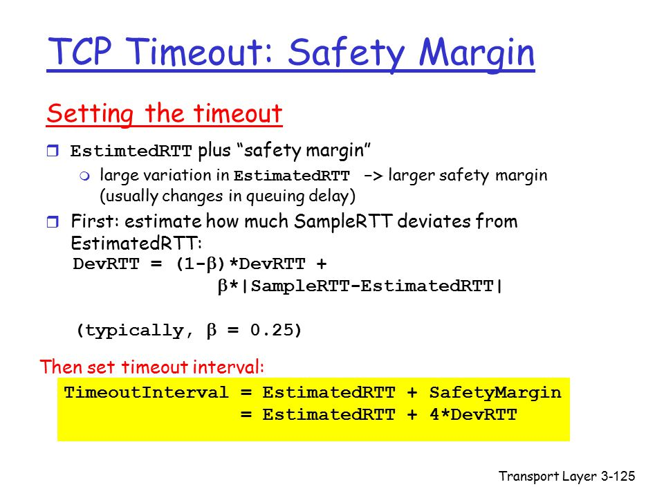 Transport Layer3-125 TCP Timeout: Safety Margin Setting the timeout  EstimtedRTT plus safety margin  large variation in EstimatedRTT -> larger safety margin (usually changes in queuing delay) r First: estimate how much SampleRTT deviates from EstimatedRTT: DevRTT = (1-  )*DevRTT +  *|SampleRTT-EstimatedRTT| (typically,  = 0.25) Then set timeout interval: TimeoutInterval = EstimatedRTT + SafetyMargin = EstimatedRTT + 4*DevRTT