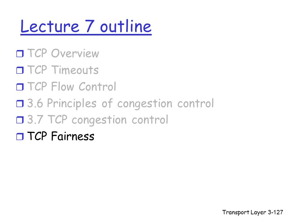 Transport Layer3-127 Lecture 7 outline r TCP Overview r TCP Timeouts r TCP Flow Control r 3.6 Principles of congestion control r 3.7 TCP congestion control r TCP Fairness