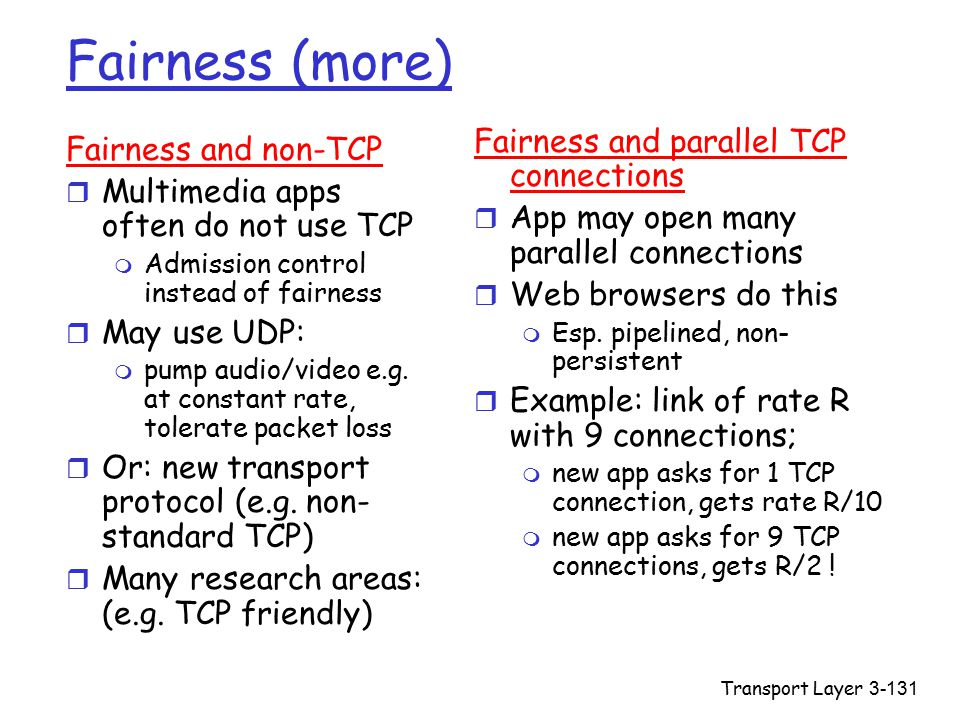Transport Layer3-131 Fairness (more) Fairness and non-TCP r Multimedia apps often do not use TCP m Admission control instead of fairness r May use UDP: m pump audio/video e.g.