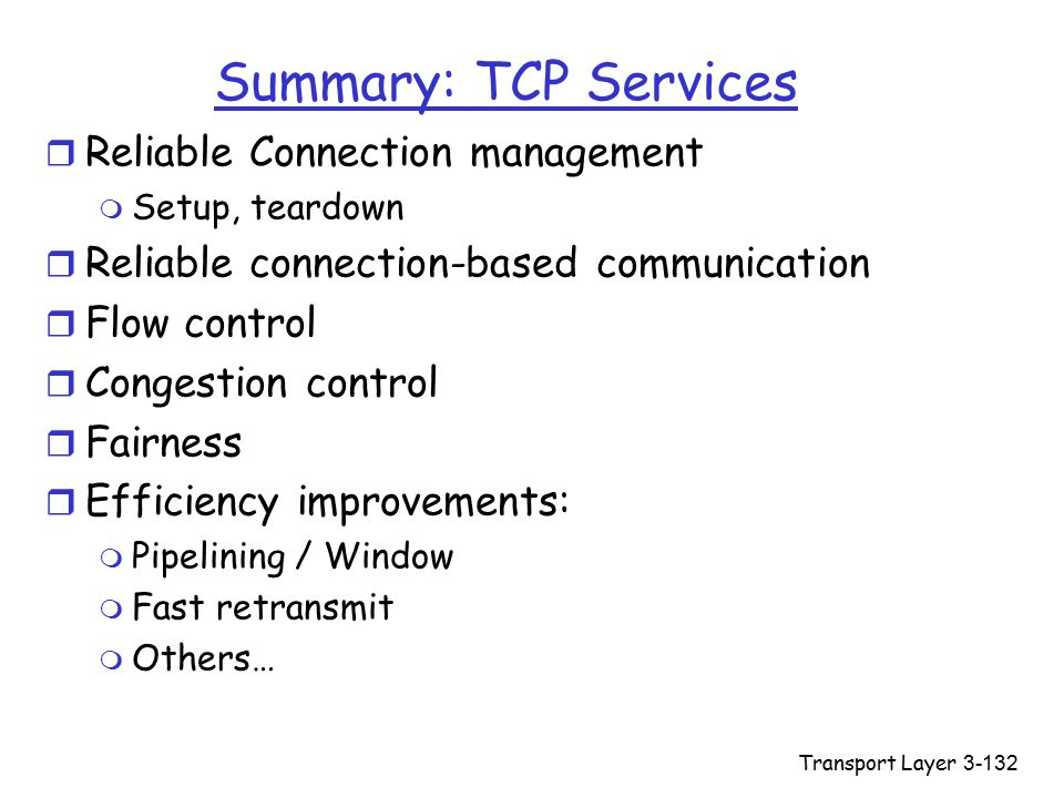 Transport Layer3-132 Summary: TCP Services r Reliable Connection management m Setup, teardown r Reliable connection-based communication r Flow control r Congestion control r Fairness r Efficiency improvements: m Pipelining / Window m Fast retransmit m Others…