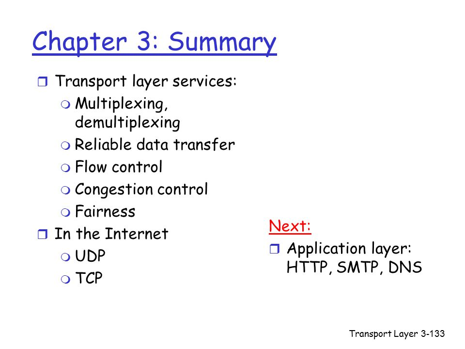Transport Layer3-133 Chapter 3: Summary r Transport layer services: m Multiplexing, demultiplexing m Reliable data transfer m Flow control m Congestion control m Fairness r In the Internet m UDP m TCP Next: r Application layer: HTTP, SMTP, DNS