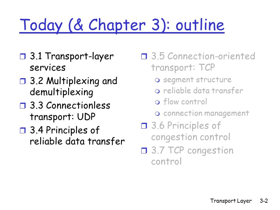 Transport Layer3-123 Difficulties to `measure delay` r Delayed (accumulated) Acks r For retransmitted segments, can't tell whether acknowledgement is response to original transmission or retransmission m Don't estimate delay from retransmissions r Network conditions may change suddenly m Yet don't overreact to impact of burst traffic r Solution applicable to many situations of estimating dynamic quantities!