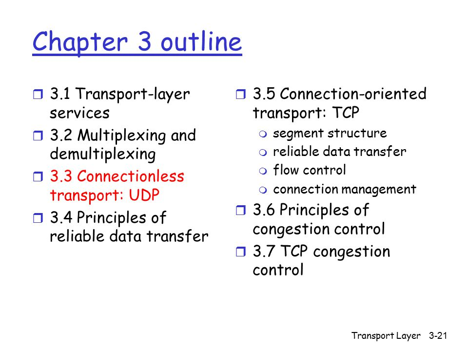 Transport Layer3-21 Chapter 3 outline r 3.1 Transport-layer services r 3.2 Multiplexing and demultiplexing r 3.3 Connectionless transport: UDP r 3.4 Principles of reliable data transfer r 3.5 Connection-oriented transport: TCP m segment structure m reliable data transfer m flow control m connection management r 3.6 Principles of congestion control r 3.7 TCP congestion control