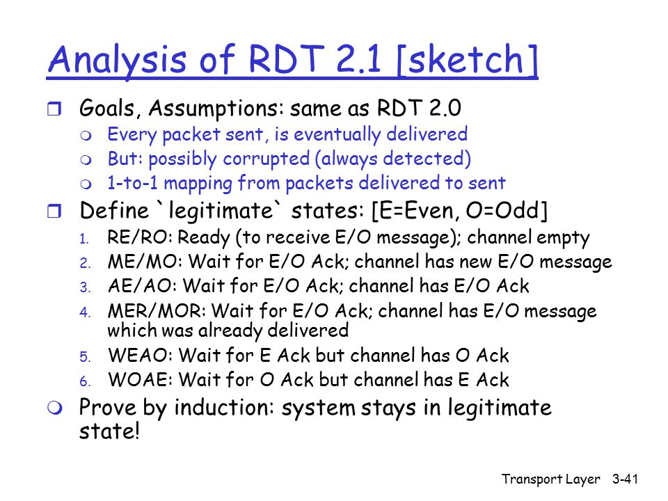 Transport Layer3-41 Analysis of RDT 2.1 [sketch] r Goals, Assumptions: same as RDT 2.0 m Every packet sent, is eventually delivered m But: possibly corrupted (always detected) m 1-to-1 mapping from packets delivered to sent r Define `legitimate` states: [E=Even, O=Odd] 1.