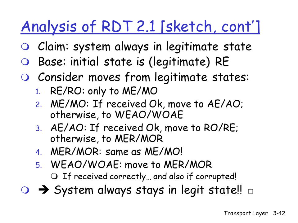 Transport Layer3-42 Analysis of RDT 2.1 [sketch, cont'] m Claim: system always in legitimate state m Base: initial state is (legitimate) RE m Consider moves from legitimate states: 1.