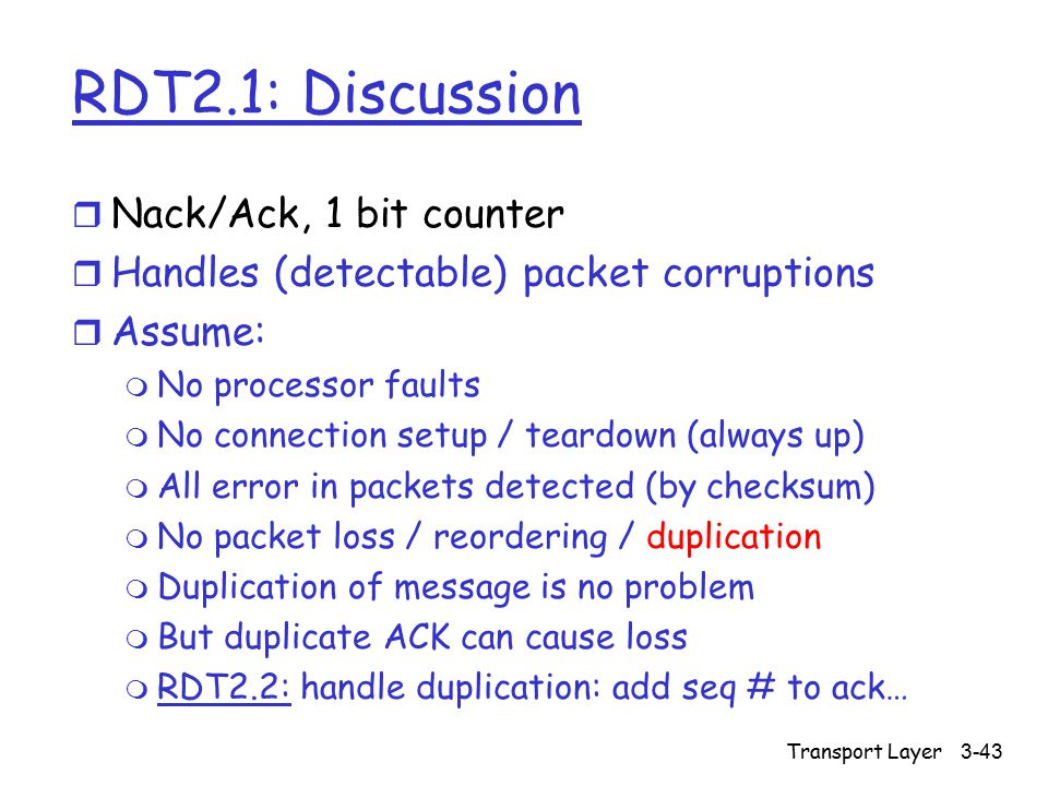 Transport Layer3-43 RDT2.1: Discussion r Nack/Ack, 1 bit counter r Handles (detectable) packet corruptions r Assume: m No processor faults m No connection setup / teardown (always up) m All error in packets detected (by checksum) m No packet loss / reordering / duplication m Duplication of message is no problem m But duplicate ACK can cause loss m RDT2.2: handle duplication: add seq # to ack…