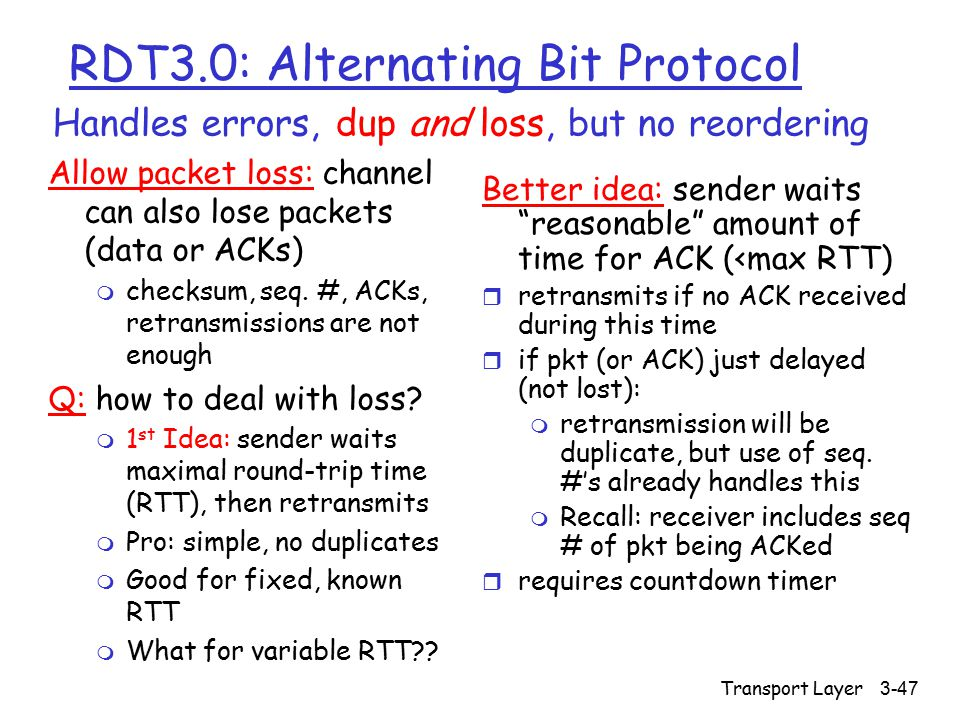 Transport Layer3-47 RDT3.0: Alternating Bit Protocol Allow packet loss: channel can also lose packets (data or ACKs) m checksum, seq.