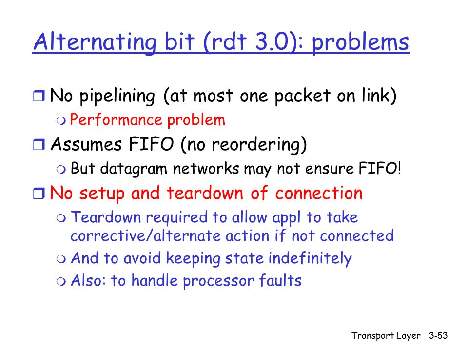 Transport Layer3-53 Alternating bit (rdt 3.0): problems r No pipelining (at most one packet on link) m Performance problem r Assumes FIFO (no reordering) m But datagram networks may not ensure FIFO.