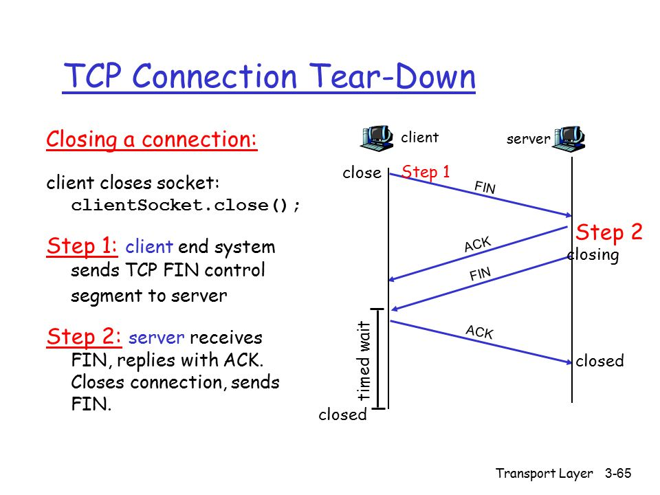 Transport Layer3-65 TCP Connection Tear-Down Closing a connection: client closes socket: clientSocket.close(); Step 1: client end system sends TCP FIN control segment to server Step 2: server receives FIN, replies with ACK.