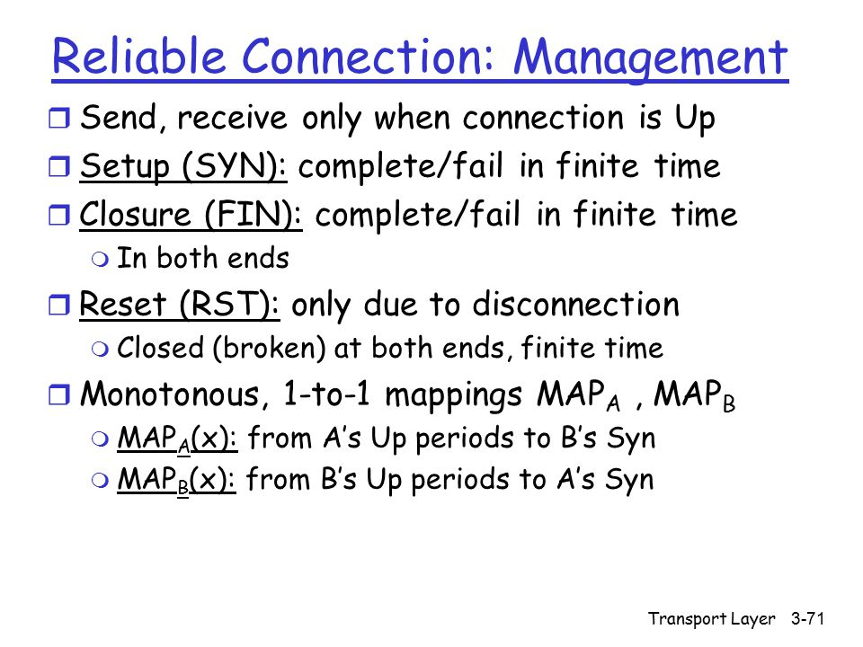 Transport Layer3-71 Reliable Connection: Management r Send, receive only when connection is Up r Setup (SYN): complete/fail in finite time r Closure (FIN): complete/fail in finite time m In both ends r Reset (RST): only due to disconnection m Closed (broken) at both ends, finite time r Monotonous, 1-to-1 mappings MAP A, MAP B m MAP A (x): from A's Up periods to B's Syn m MAP B (x): from B's Up periods to A's Syn