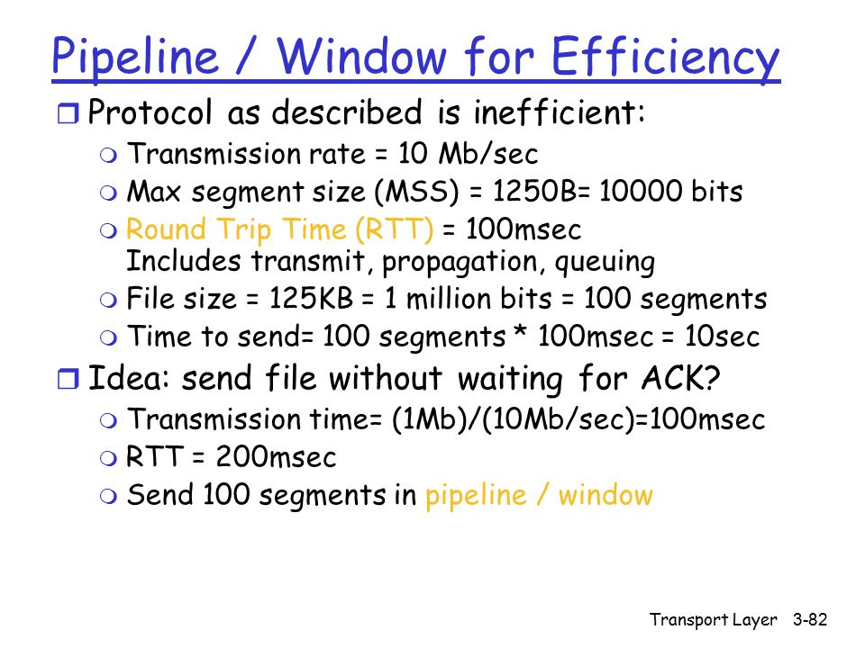 Transport Layer3-82 Pipeline / Window for Efficiency r Protocol as described is inefficient: m Transmission rate = 10 Mb/sec m Max segment size (MSS) = 1250B= 10000 bits m Round Trip Time (RTT) = 100msec Includes transmit, propagation, queuing m File size = 125KB = 1 million bits = 100 segments m Time to send= 100 segments * 100msec = 10sec r Idea: send file without waiting for ACK.