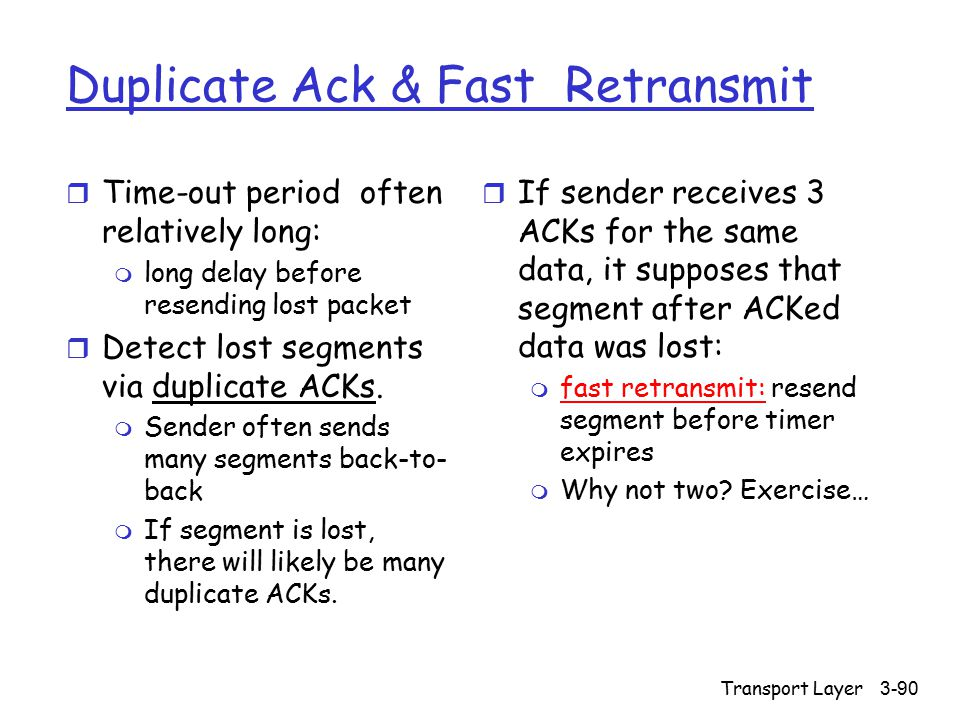 Transport Layer3-90 Duplicate Ack & Fast Retransmit r Time-out period often relatively long: m long delay before resending lost packet r Detect lost segments via duplicate ACKs.
