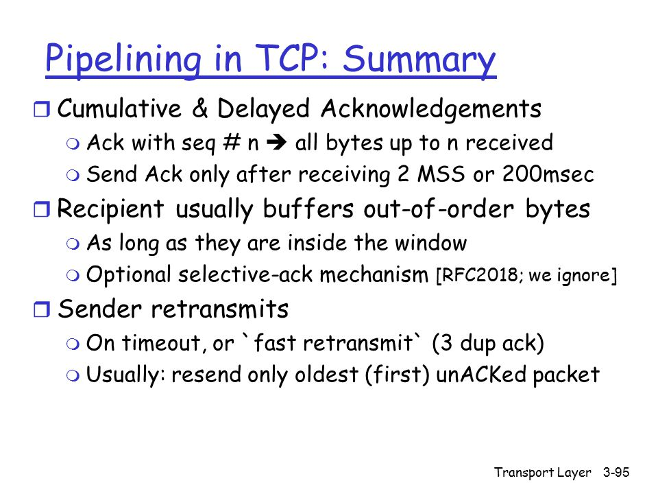 Transport Layer3-95 Pipelining in TCP: Summary r Cumulative & Delayed Acknowledgements m Ack with seq # n  all bytes up to n received m Send Ack only after receiving 2 MSS or 200msec r Recipient usually buffers out-of-order bytes m As long as they are inside the window m Optional selective-ack mechanism [RFC2018; we ignore] r Sender retransmits m On timeout, or `fast retransmit` (3 dup ack) m Usually: resend only oldest (first) unACKed packet