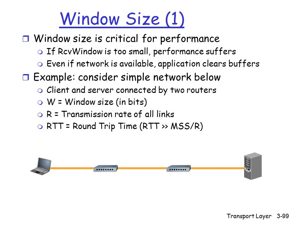 Transport Layer3-99 Window Size (1) r Window size is critical for performance m If RcvWindow is too small, performance suffers m Even if network is available, application clears buffers r Example: consider simple network below m Client and server connected by two routers m W = Window size (in bits) m R = Transmission rate of all links m RTT = Round Trip Time (RTT >> MSS/R)