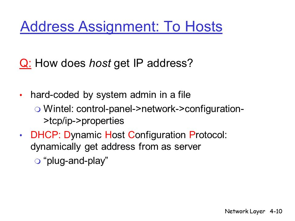 Network Layer4-10 Network Layer Address Assignment: To Hosts Q: How does host get IP address? hard-coded by system admin in a file m Wintel: control-p