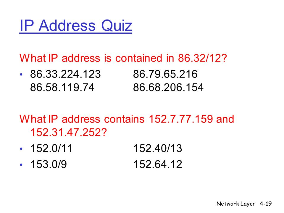 Network Layer4-19 Network Layer IP Address Quiz What IP address is contained in 86.32/12? 86.33.224.12386.79.65.216 86.58.119.7486.68.206.154 What IP