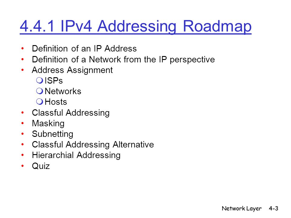Network Layer4-3 Network Layer 4.4.1 IPv4 Addressing Roadmap Definition of an IP Address Definition of a Network from the IP perspective Address Assig