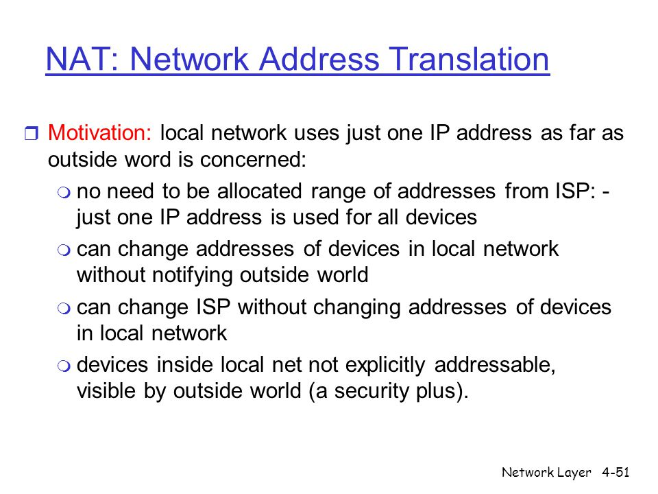 Network Layer4-51 NAT: Network Address Translation r Motivation: local network uses just one IP address as far as outside word is concerned: m no need