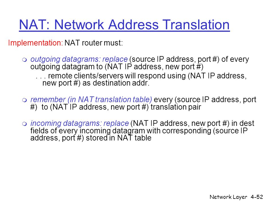 Network Layer4-52 NAT: Network Address Translation Implementation: NAT router must: m outgoing datagrams: replace (source IP address, port #) of every