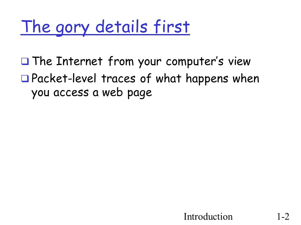 Introduction1-2 The gory details first  The Internet from your computer's view  Packet-level traces of what happens when you access a web page